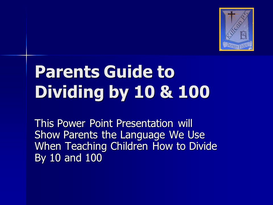 Parents Guide to Dividing by 10 & 100 This Power Point Presentation will Show Parents the Language We Use When Teaching Children How to Divide By 10 a