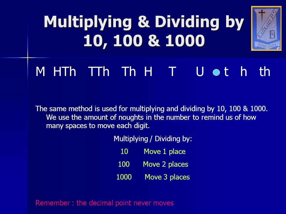 Multiplying & Dividing by 10, 100 & 1000 M HTh TTh Th H T U t h th The same method is used for multiplying and dividing by 10, 100 & 1000. We use the