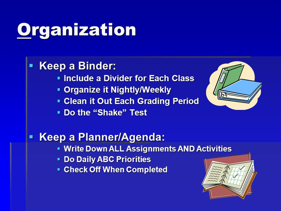 Organization Keep a Binder: Keep a Binder: Include a Divider for Each Class Include a Divider for Each Class Organize it Nightly/Weekly Organize it Ni