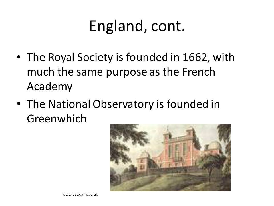 England, cont. The Royal Society is founded in 1662, with much the same purpose as the French Academy The National Observatory is founded in Greenwhic