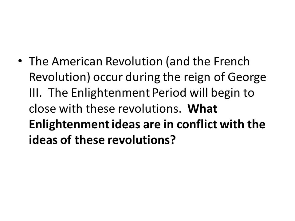 The American Revolution (and the French Revolution) occur during the reign of George III. The Enlightenment Period will begin to close with these revo