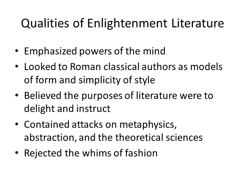 Qualities of Enlightenment Literature Emphasized powers of the mind Looked to Roman classical authors as models of form and simplicity of style Believ