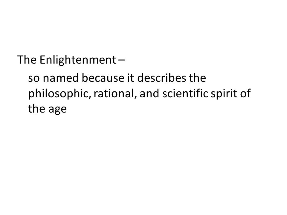 The Enlightenment – so named because it describes the philosophic, rational, and scientific spirit of the age