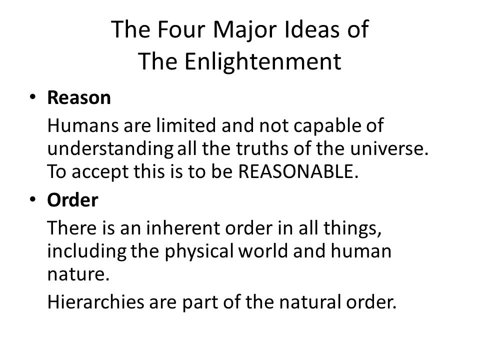 The Four Major Ideas of The Enlightenment Reason Humans are limited and not capable of understanding all the truths of the universe. To accept this is