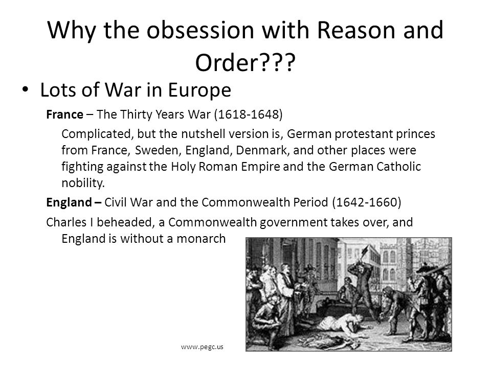 Why the obsession with Reason and Order??? Lots of War in Europe France – The Thirty Years War (1618-1648) Complicated, but the nutshell version is, G