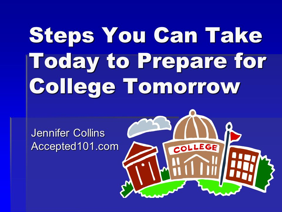 Steps You Can Take Today to Prepare for College Tomorrow Jennifer Collins Accepted101.com