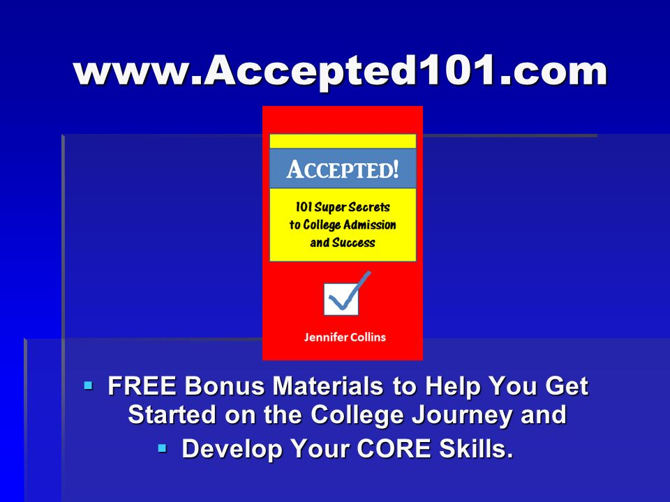 www.Accepted101.com FREE Bonus Materials to Help You Get Started on the College Journey and FREE Bonus Materials to Help You Get Started on the College Journey and Develop Your CORE Skills.