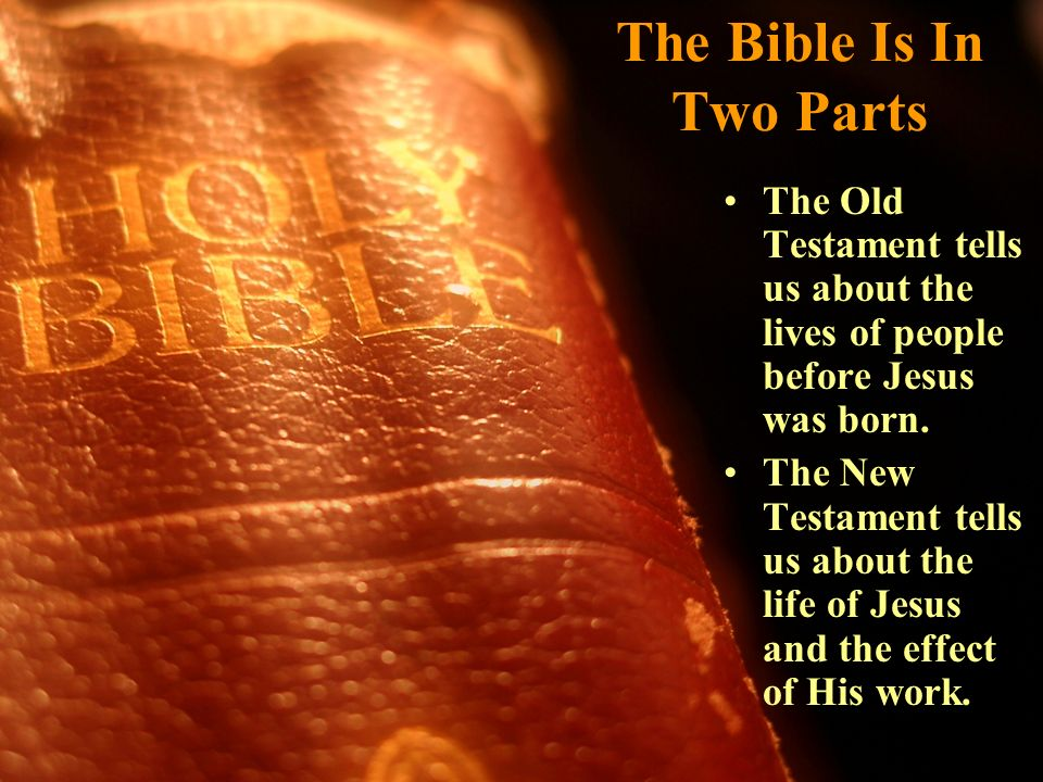 The Bible Is In Two Parts The Old Testament tells us about the lives of people before Jesus was born. The New Testament tells us about the life of Jes