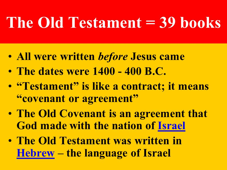 The Old Testament = 39 books All were written before Jesus came The dates were 1400 - 400 B.C. Testament is like a contract; it means covenant or agre