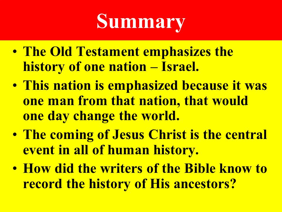 Summary The Old Testament emphasizes the history of one nation – Israel. This nation is emphasized because it was one man from that nation, that would
