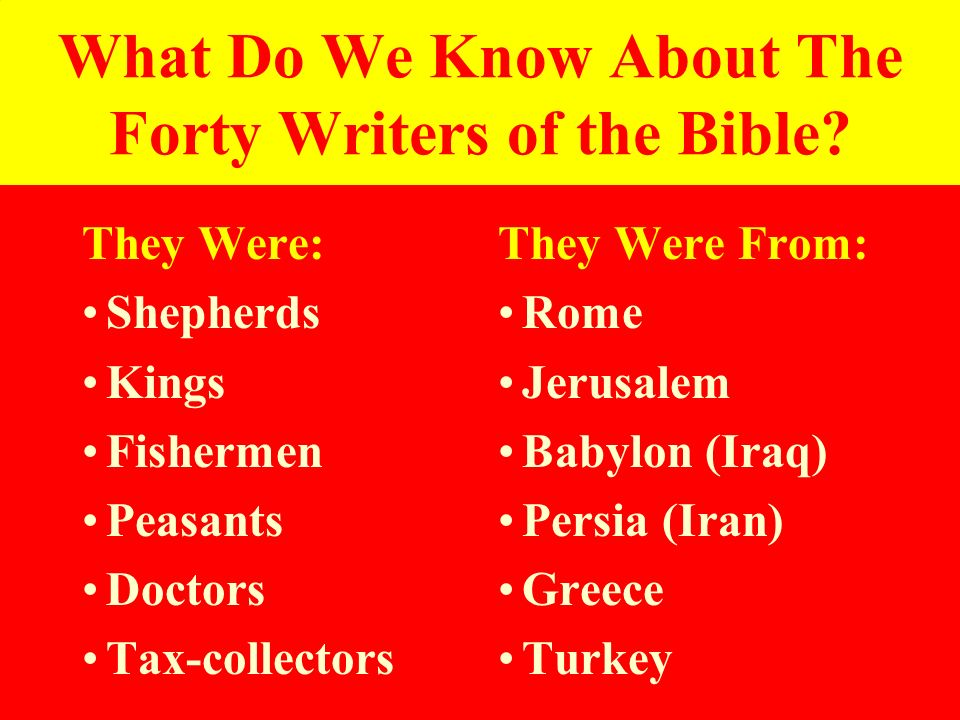 What Do We Know About The Forty Writers of the Bible? They Were: Shepherds Kings Fishermen Peasants Doctors Tax-collectors They Were From: Rome Jerusa