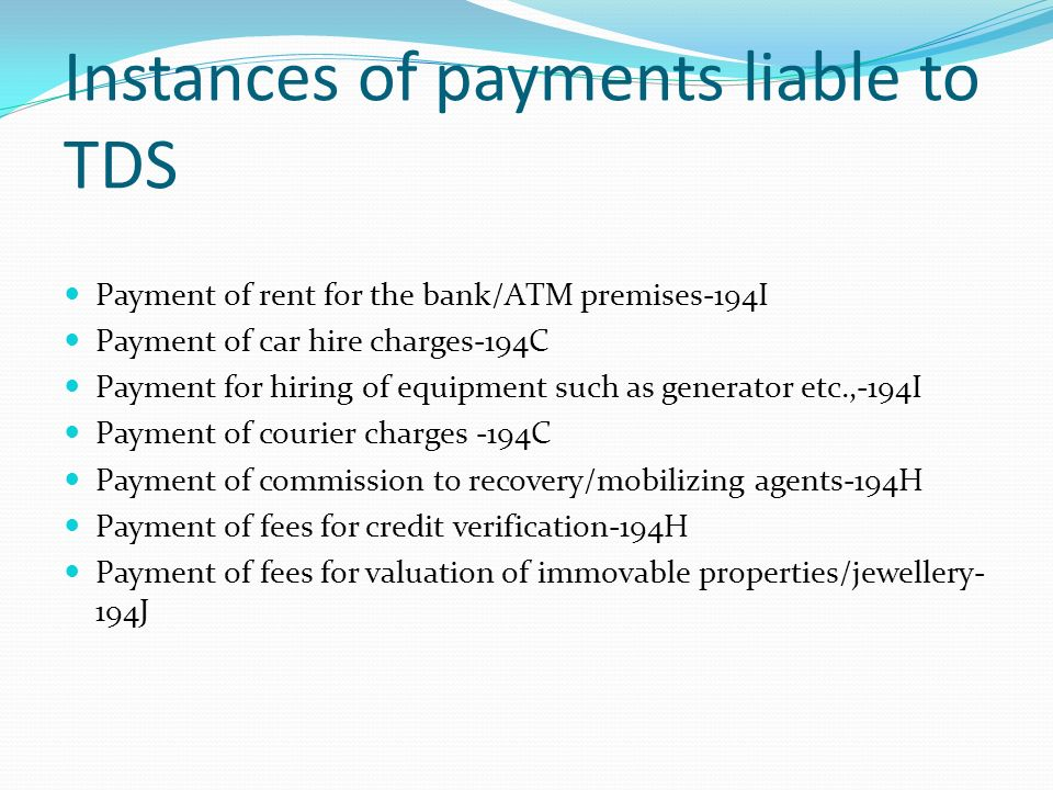 Instances of payments liable to TDS Payment of rent for the bank/ATM premises-194I Payment of car hire charges-194C Payment for hiring of equipment such as generator etc.,-194I Payment of courier charges -194C Payment of commission to recovery/mobilizing agents-194H Payment of fees for credit verification-194H Payment of fees for valuation of immovable properties/jewellery- 194J