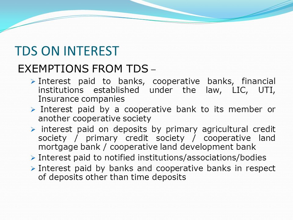 TDS ON INTEREST EXEMPTIONS FROM TDS – Interest paid to banks, cooperative banks, financial institutions established under the law, LIC, UTI, Insurance companies Interest paid by a cooperative bank to its member or another cooperative society interest paid on deposits by primary agricultural credit society / primary credit society / cooperative land mortgage bank / cooperative land development bank Interest paid to notified institutions/associations/bodies Interest paid by banks and cooperative banks in respect of deposits other than time deposits