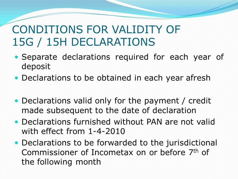 CONDITIONS FOR VALIDITY OF 15G / 15H DECLARATIONS Separate declarations required for each year of deposit Declarations to be obtained in each year afr