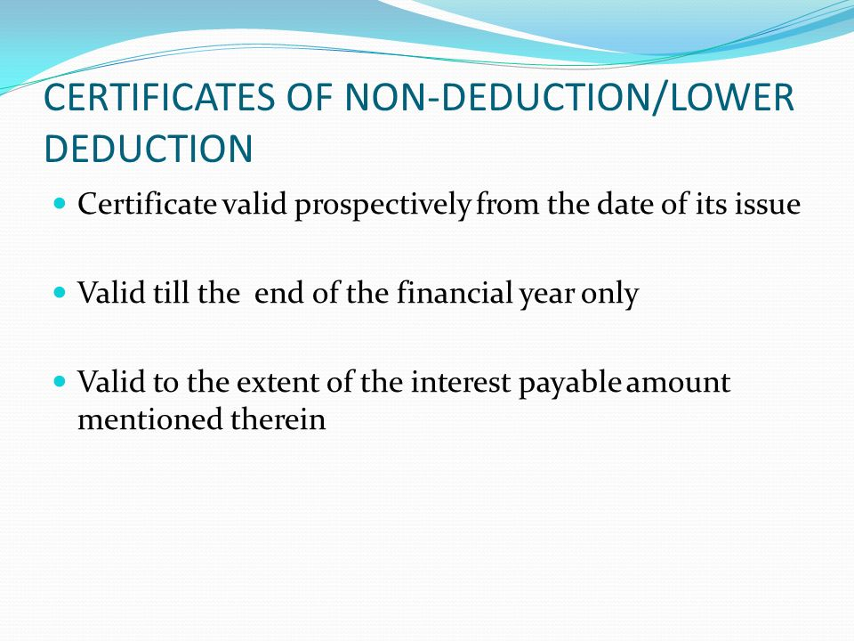 CERTIFICATES OF NON-DEDUCTION/LOWER DEDUCTION Certificate valid prospectively from the date of its issue Valid till the end of the financial year only Valid to the extent of the interest payable amount mentioned therein