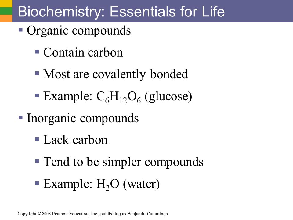 Copyright © 2006 Pearson Education, Inc., publishing as Benjamin Cummings Biochemistry: Essentials for Life Organic compounds Contain carbon Most are
