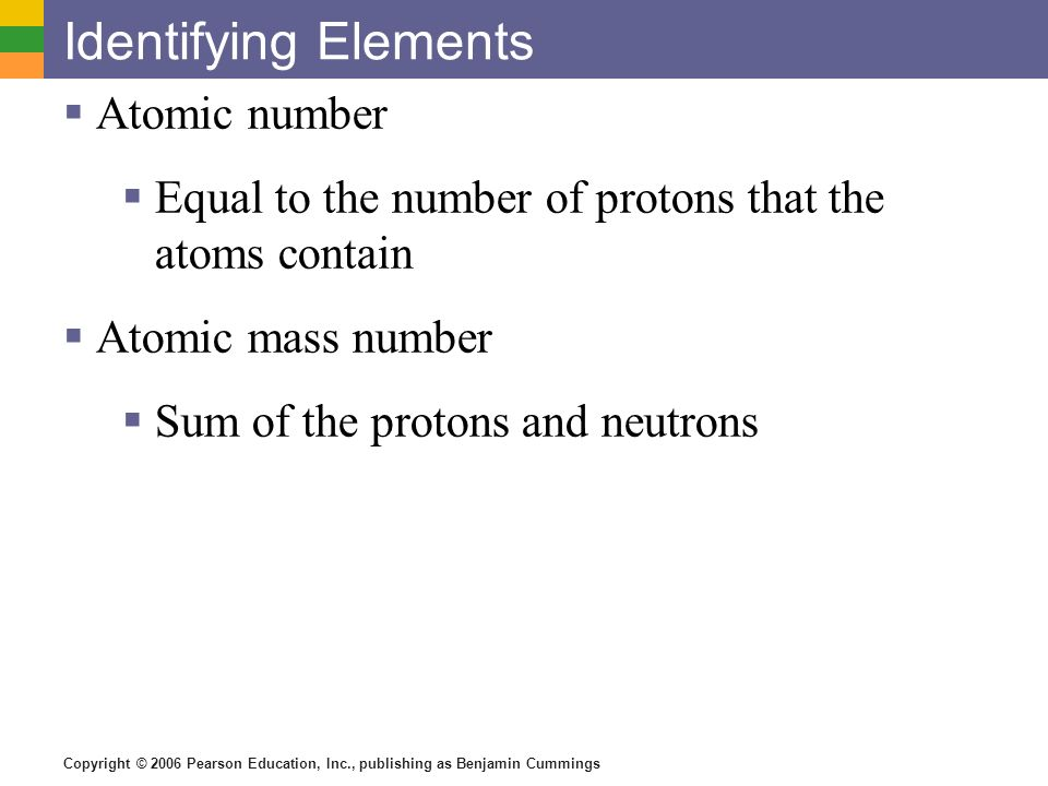 Copyright © 2006 Pearson Education, Inc., publishing as Benjamin Cummings Isotopes Have the same number of protons Vary in number of neutrons Figure 2.3