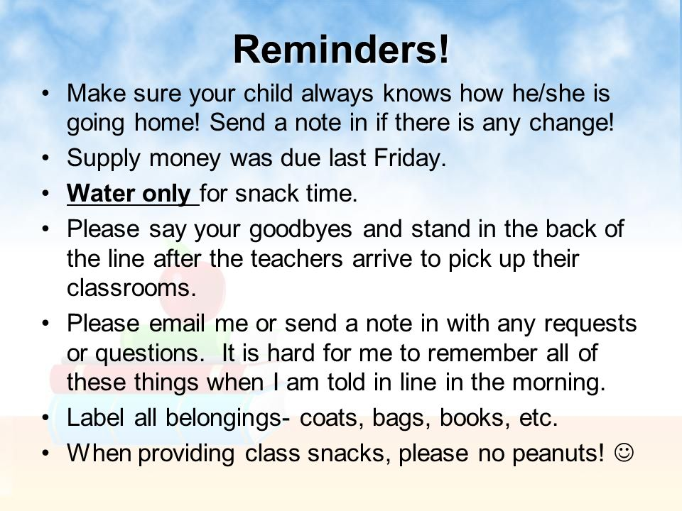 Reminders! Make sure your child always knows how he/she is going home! Send a note in if there is any change! Supply money was due last Friday. Water