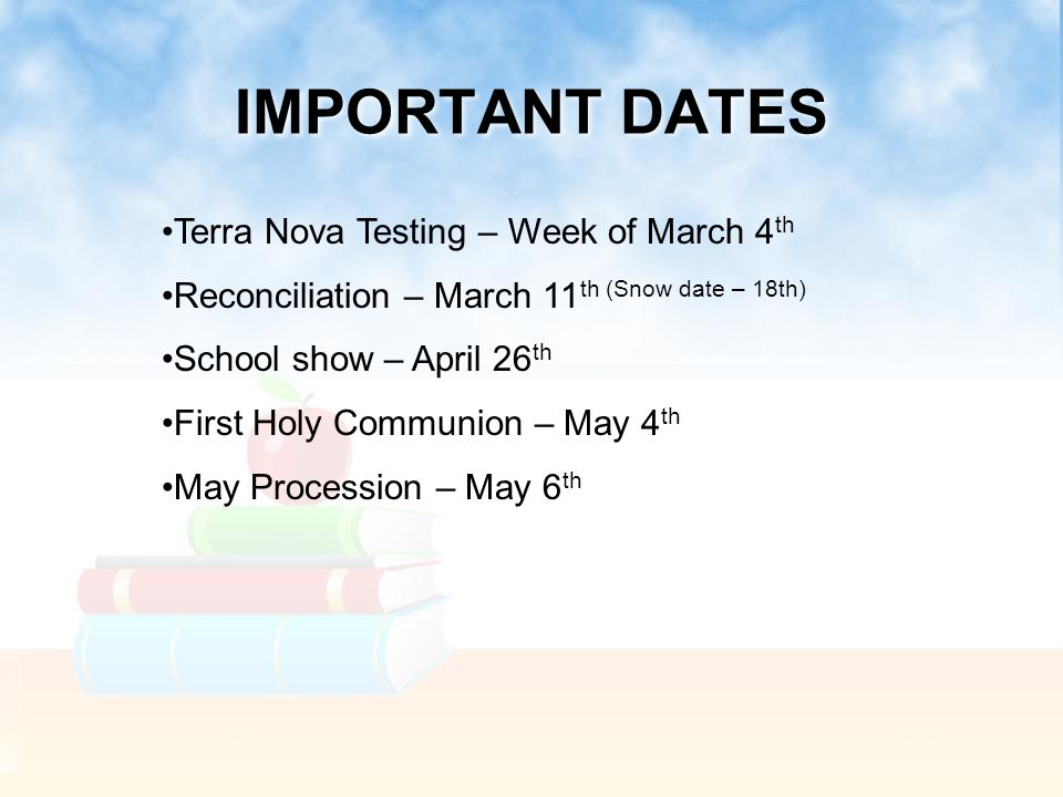 IMPORTANT DATES Terra Nova Testing – Week of March 4 th Reconciliation – March 11 th (Snow date – 18th) School show – April 26 th First Holy Communion