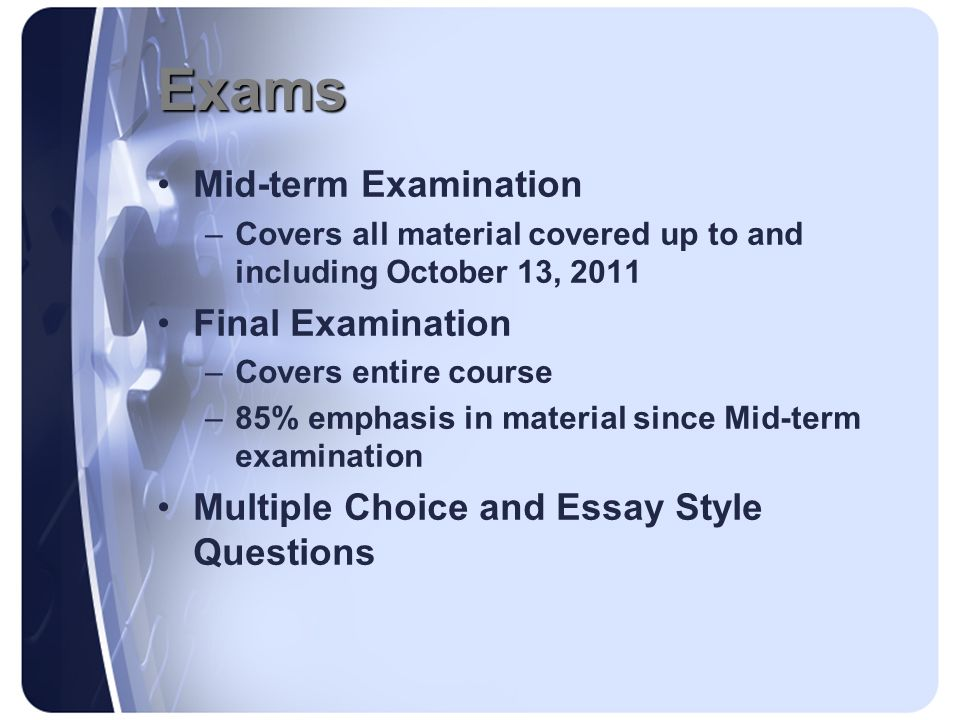 Exams Mid-term Examination –Covers all material covered up to and including October 13, 2011 Final Examination –Covers entire course –85% emphasis in