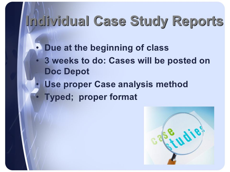 Individual Case Study Reports Individual Case Study Reports Due at the beginning of class 3 weeks to do: Cases will be posted on Doc Depot Use proper