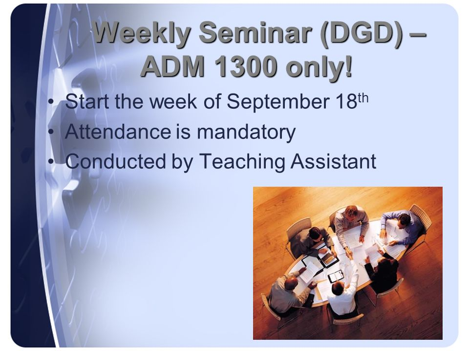 Weekly Seminar (DGD) – ADM 1300 only! Start the week of September 18 th Attendance is mandatory Conducted by Teaching Assistant