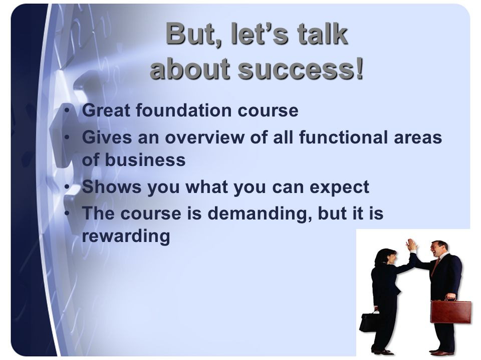 But, lets talk about success! Great foundation course Gives an overview of all functional areas of business Shows you what you can expect The course i