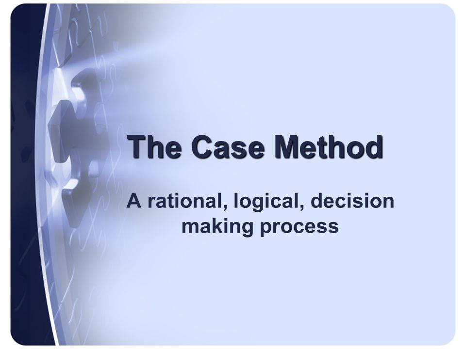 The Case Method A rational, logical, decision making process