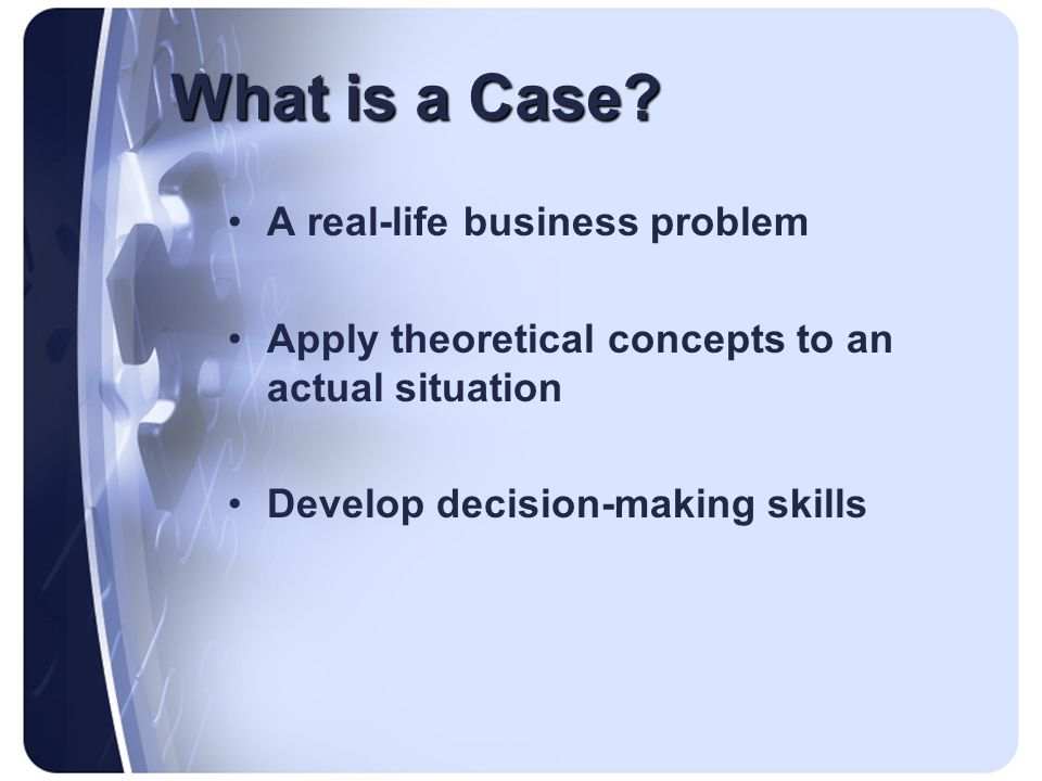What is a Case? A real-life business problem Apply theoretical concepts to an actual situation Develop decision-making skills