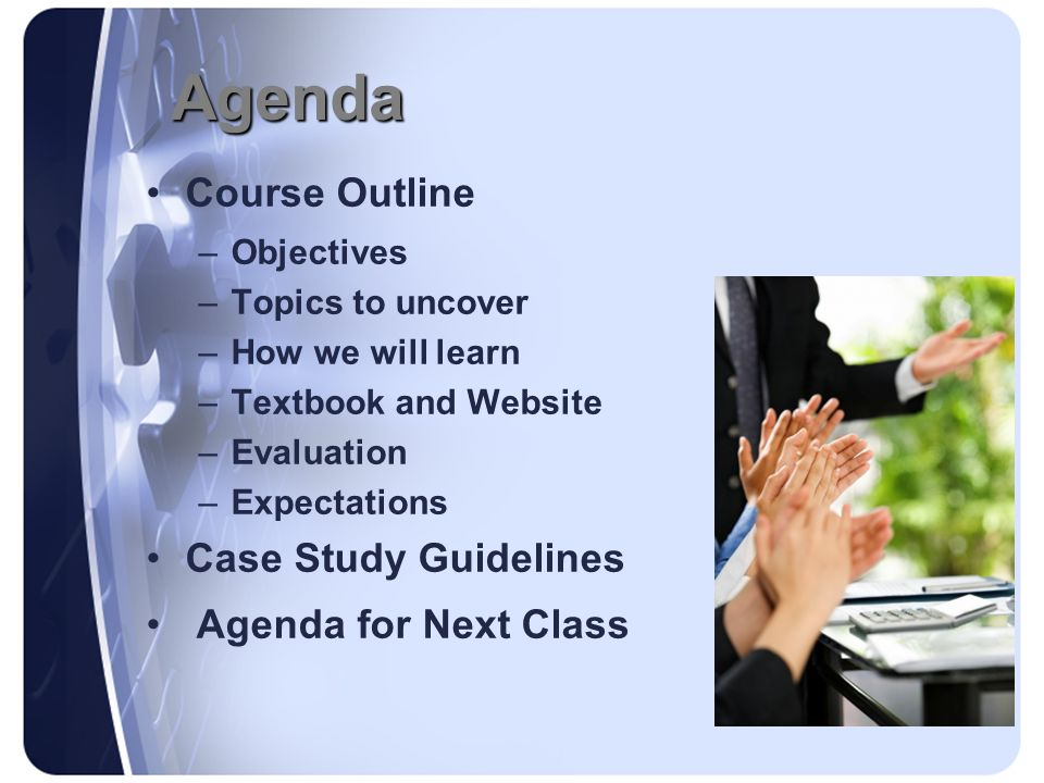 Agenda Course Outline –Objectives –Topics to uncover –How we will learn –Textbook and Website –Evaluation –Expectations Case Study Guidelines Agenda f