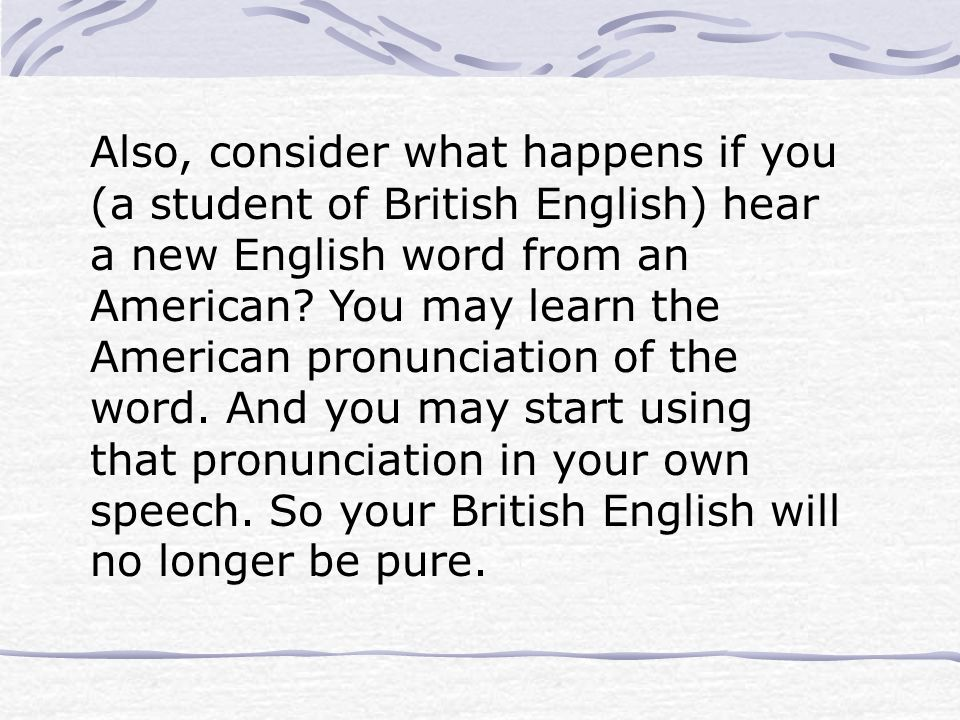 Also, consider what happens if you (a student of British English) hear a new English word from an American? You may learn the American pronunciation o