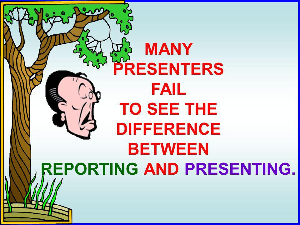 MANY PRESENTERS FAIL TO SEE THE DIFFERENCE BETWEEN REPORTING AND PRESENTING.