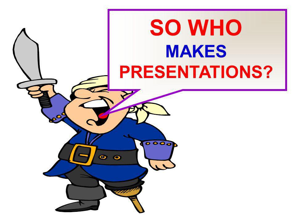 SO WHO MAKES PRESENTATIONS