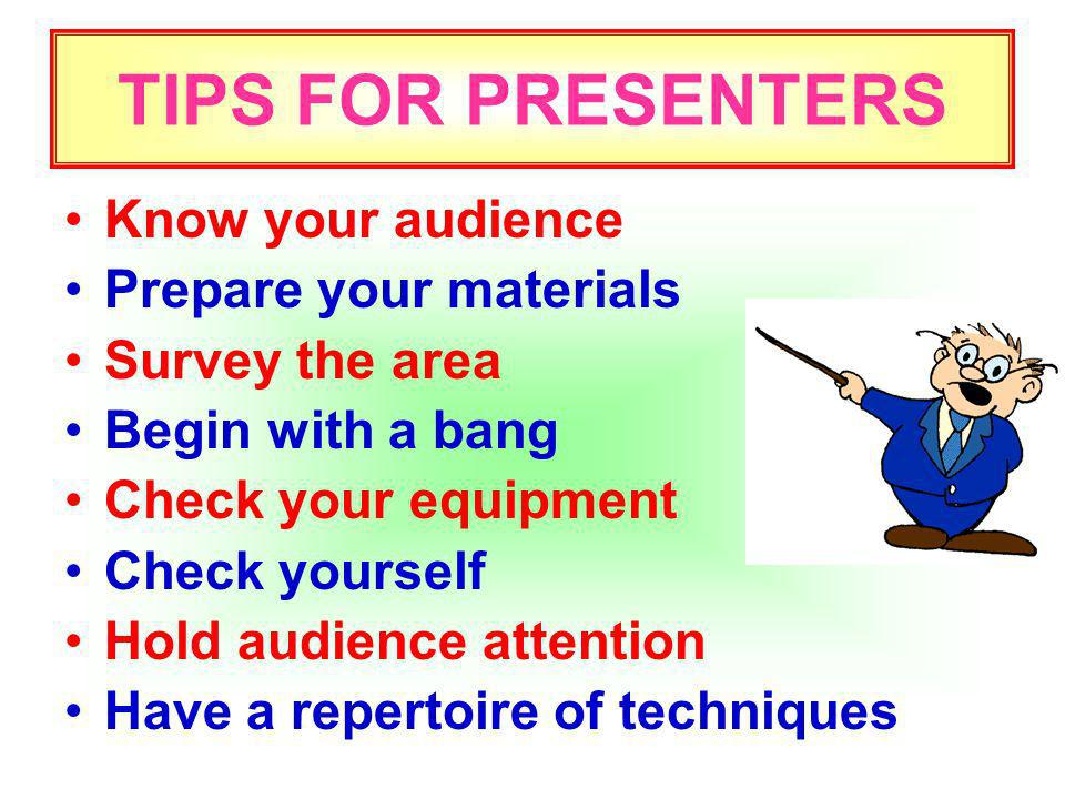 TIPS FOR PRESENTERS Know your audience Prepare your materials Survey the area Begin with a bang Check your equipment Check yourself Hold audience attention Have a repertoire of techniques