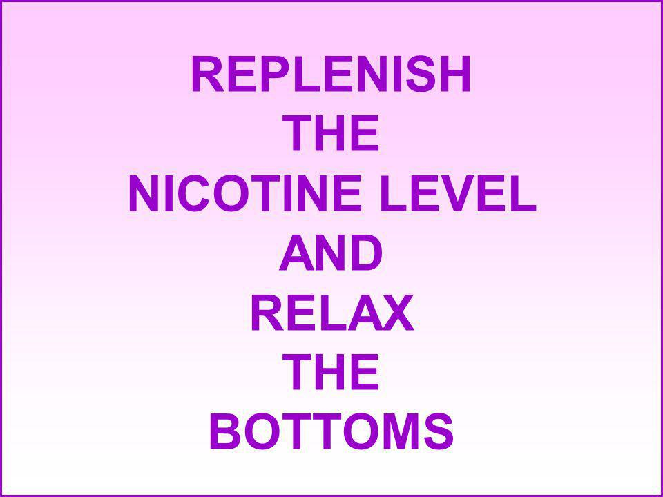 REPLENISH THE NICOTINE LEVEL AND RELAX THE BOTTOMS