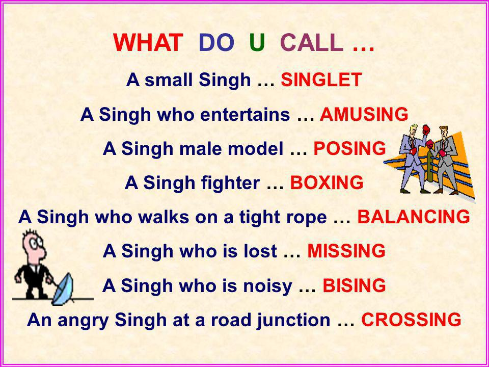 WHAT DO U CALL … A small Singh … SINGLET A Singh who entertains … AMUSING A Singh male model … POSING A Singh fighter … BOXING A Singh who walks on a tight rope … BALANCING A Singh who is lost … MISSING A Singh who is noisy … BISING An angry Singh at a road junction … CROSSING