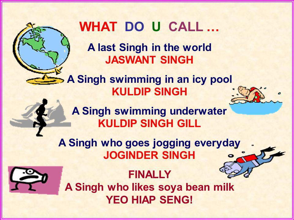 WHAT DO U CALL … A last Singh in the world JASWANT SINGH A Singh swimming in an icy pool KULDIP SINGH A Singh swimming underwater KULDIP SINGH GILL A Singh who goes jogging everyday JOGINDER SINGH FINALLY A Singh who likes soya bean milk YEO HIAP SENG!