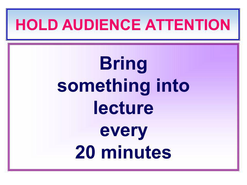 HOLD AUDIENCE ATTENTION Bring something into lecture every 20 minutes