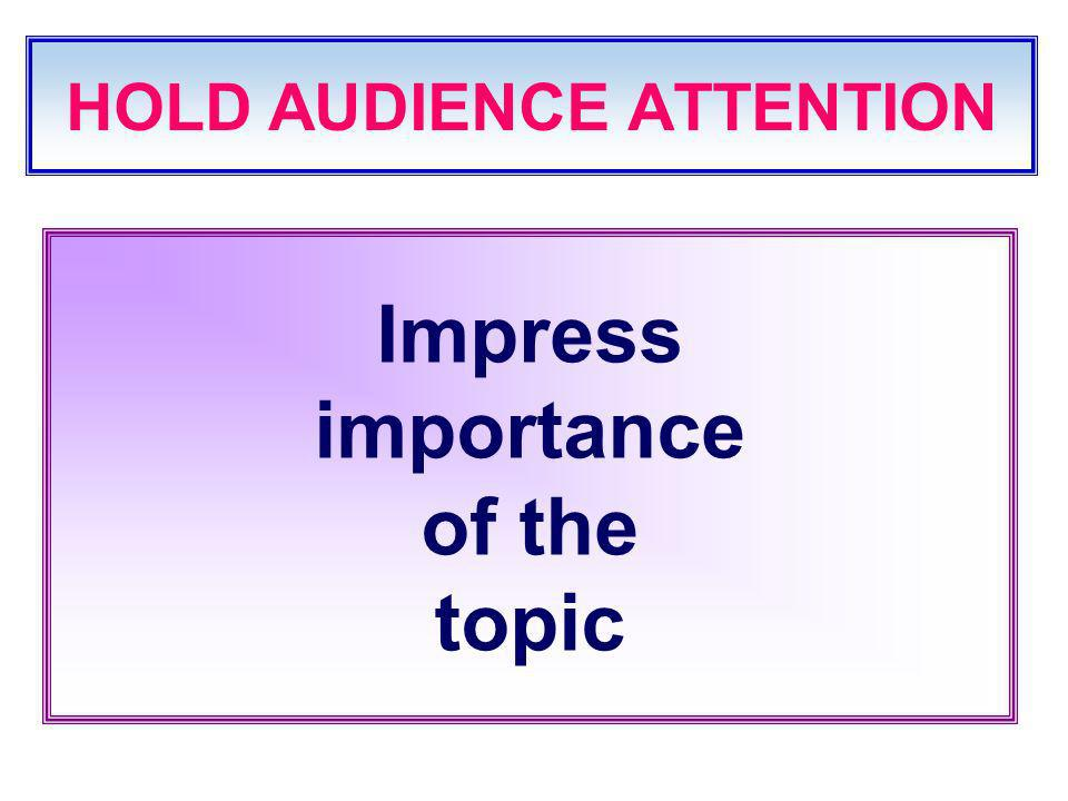HOLD AUDIENCE ATTENTION Impress importance of the topic