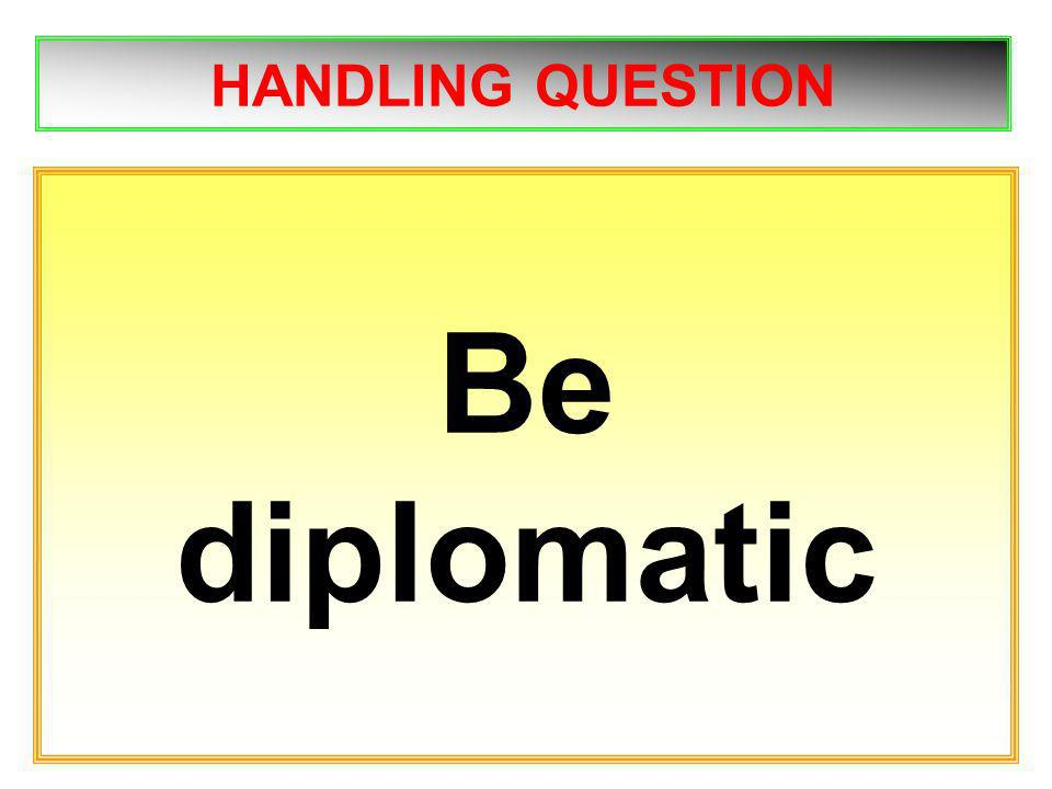 HANDLING QUESTION Be diplomatic