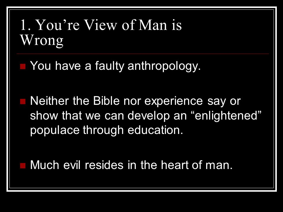 1. Youre View of Man is Wrong You have a faulty anthropology.