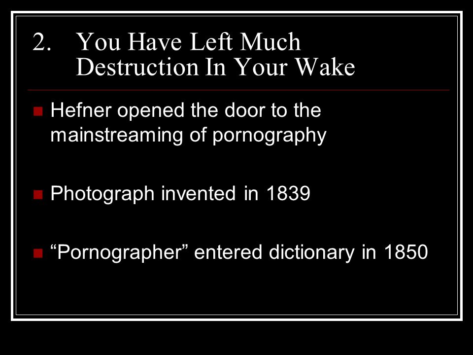 2.You Have Left Much Destruction In Your Wake Hefner opened the door to the mainstreaming of pornography Photograph invented in 1839 Pornographer entered dictionary in 1850