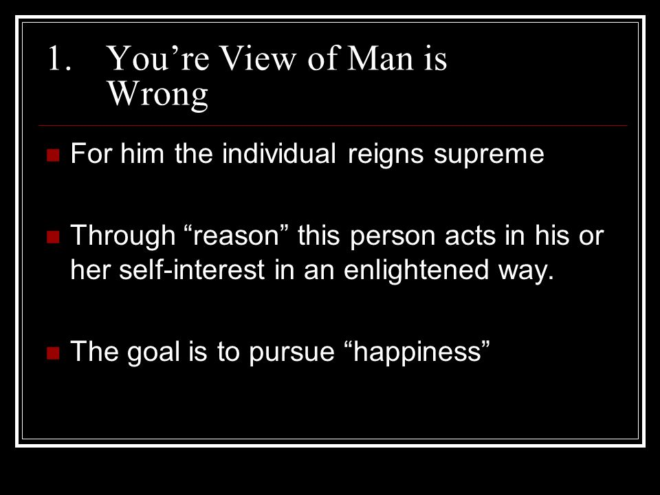 1.Youre View of Man is Wrong For him the individual reigns supreme Through reason this person acts in his or her self-interest in an enlightened way.