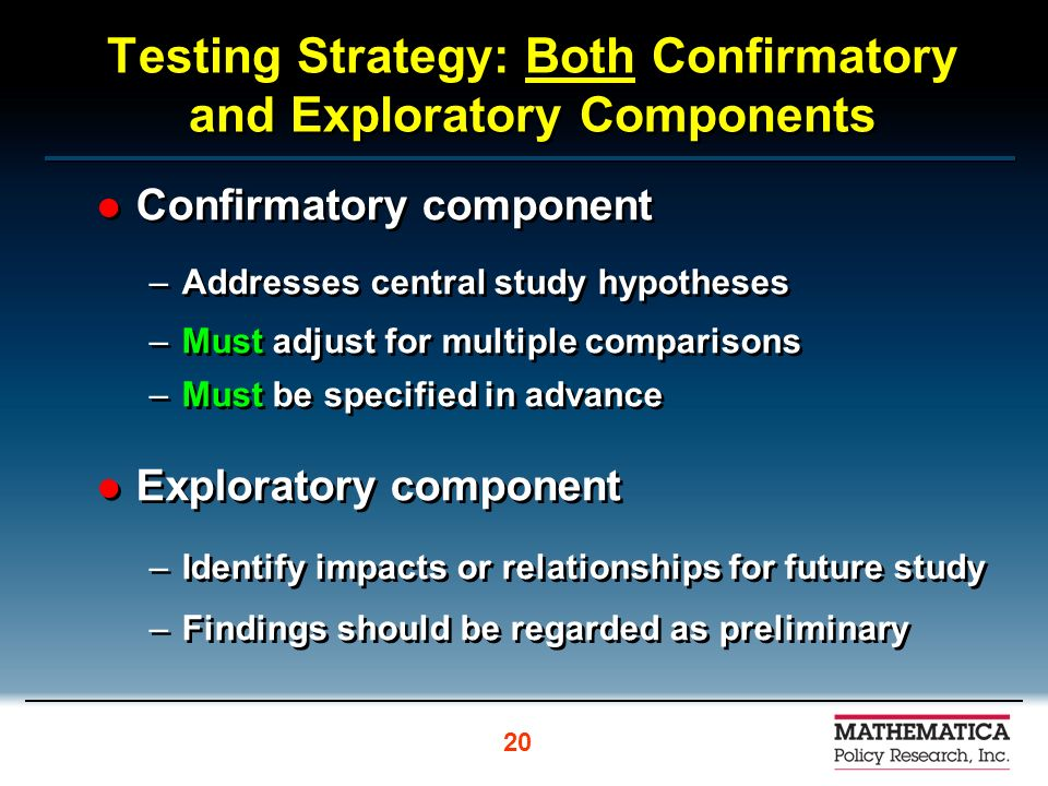 Testing Strategy: Both Confirmatory and Exploratory Components Confirmatory component –Addresses central study hypotheses –Must adjust for multiple co
