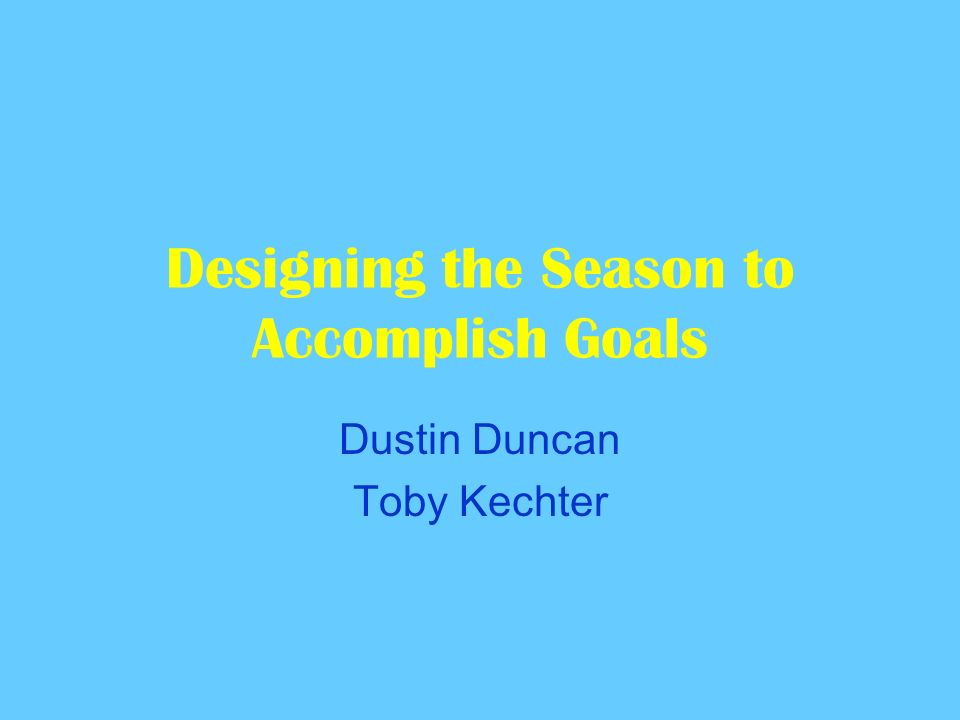 Designing the Season to Accomplish Goals Dustin Duncan Toby Kechter