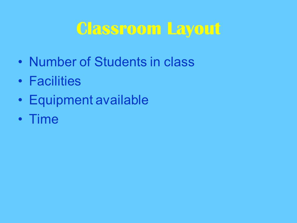 Classroom Layout Number of Students in class Facilities Equipment available Time