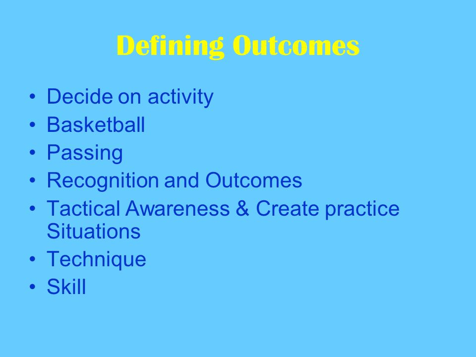 Defining Outcomes Decide on activity Basketball Passing Recognition and Outcomes Tactical Awareness & Create practice Situations Technique Skill