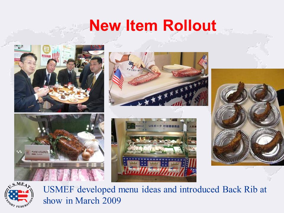 New Item Rollout USMEF developed menu ideas and introduced Back Rib at show in March 2009