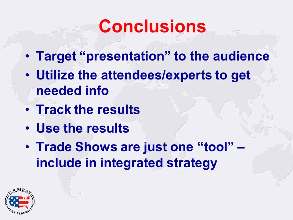 Conclusions Target presentation to the audience Utilize the attendees/experts to get needed info Track the results Use the results Trade Shows are just one tool – include in integrated strategy