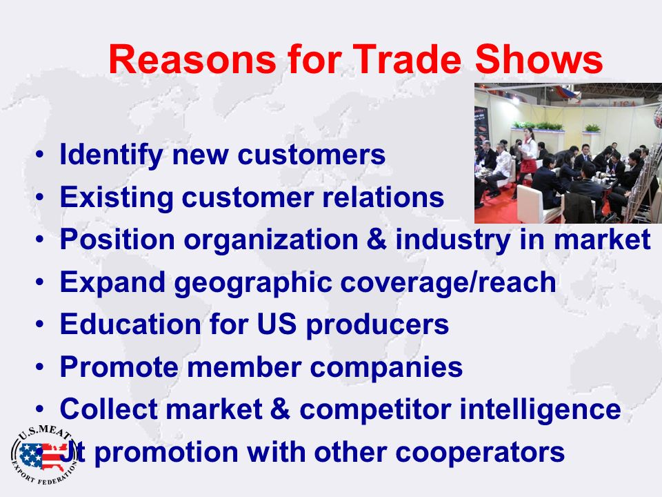 Reasons for Trade Shows Identify new customers Existing customer relations Position organization & industry in market Expand geographic coverage/reach Education for US producers Promote member companies Collect market & competitor intelligence Jt promotion with other cooperators